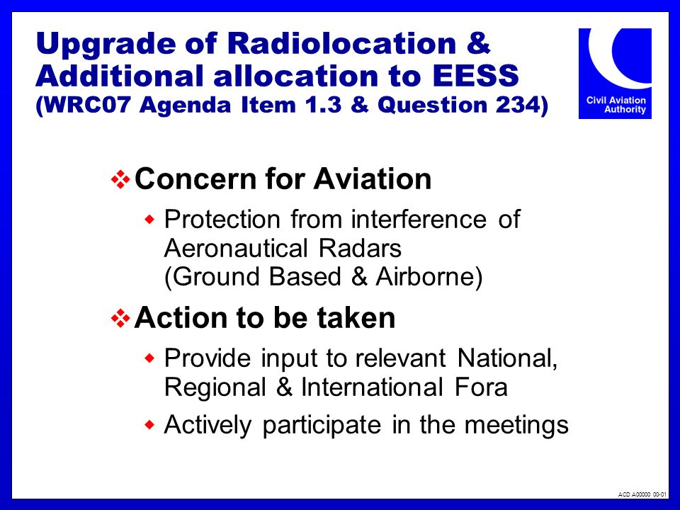 ACD A00000 00-01 Upgrade of Radiolocation & Additional allocation to EESS (WRC07 Agenda Item 1.3 & Question 234) Concern for Aviation Protection from interference of Aeronautical Radars (Ground Based & Airborne) Action to be taken Provide input to relevant National, Regional & International Fora Actively participate in the meetings