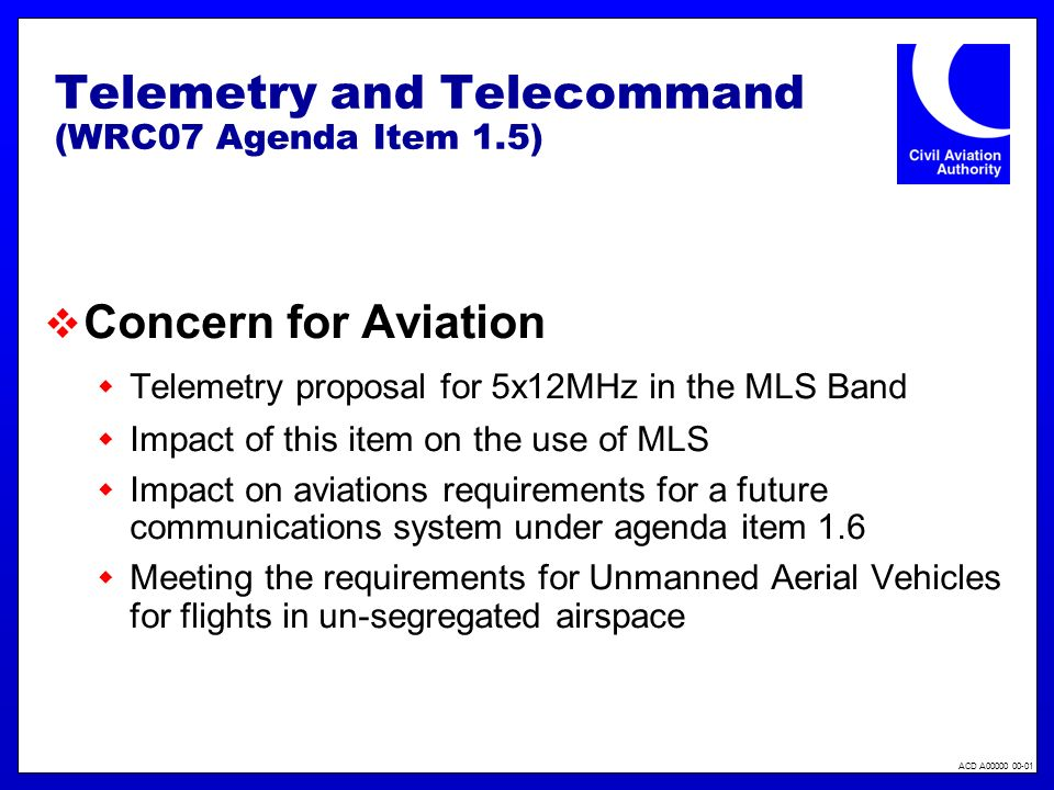 ACD A Telemetry and Telecommand (WRC07 Agenda Item 1.5) Concern for Aviation Telemetry proposal for 5x12MHz in the MLS Band Impact of this item on the use of MLS Impact on aviations requirements for a future communications system under agenda item 1.6 Meeting the requirements for Unmanned Aerial Vehicles for flights in un-segregated airspace