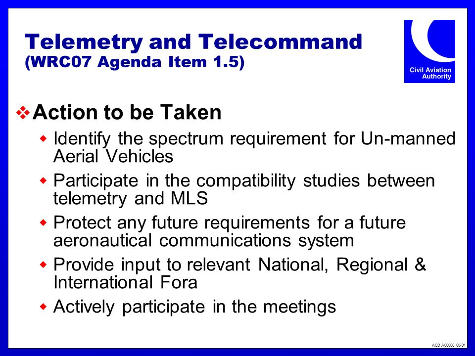 ACD A00000 00-01 Telemetry and Telecommand (WRC07 Agenda Item 1.5) Action to be Taken Identify the spectrum requirement for Un-manned Aerial Vehicles Participate in the compatibility studies between telemetry and MLS Protect any future requirements for a future aeronautical communications system Provide input to relevant National, Regional & International Fora Actively participate in the meetings