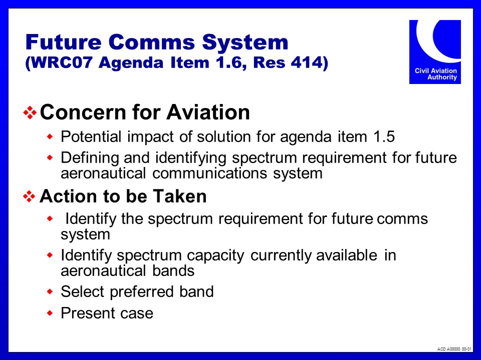 ACD A00000 00-01 Future Comms System (WRC07 Agenda Item 1.6, Res 414) Concern for Aviation Potential impact of solution for agenda item 1.5 Defining a