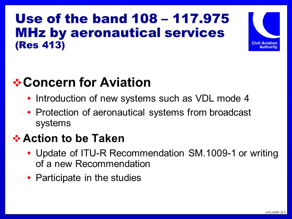 ACD A00000 00-01 Use of the band 108 – 117.975 MHz by aeronautical services (Res 413) Concern for Aviation Introduction of new systems such as VDL mod