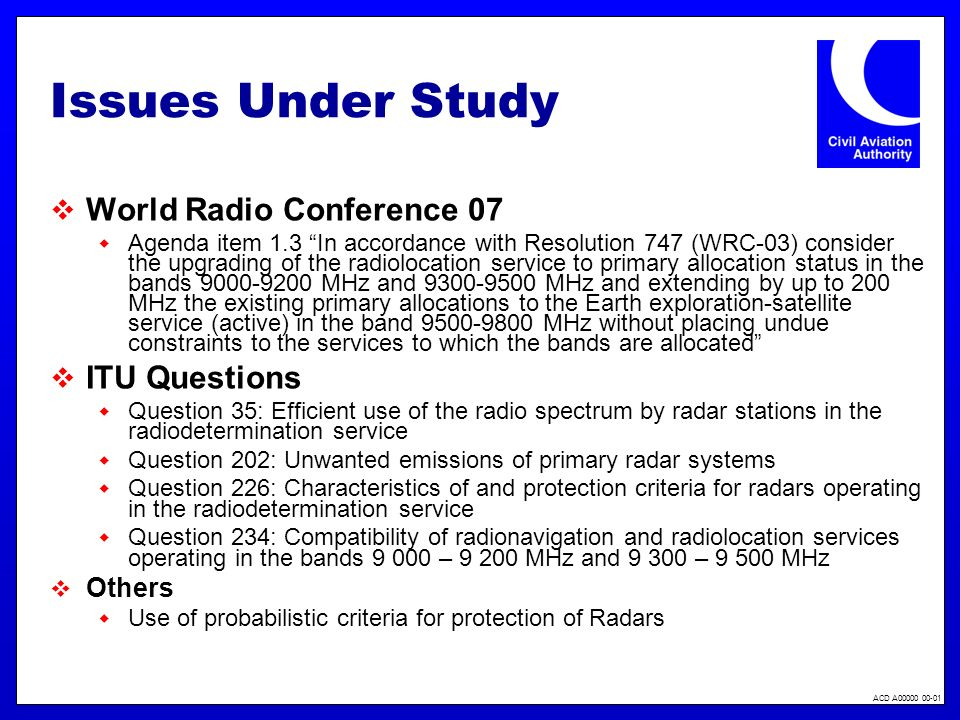 ACD A00000 00-01 Issues Under Study World Radio Conference 07 Agenda item 1.3 In accordance with Resolution 747 (WRC-03) consider the upgrading of the radiolocation service to primary allocation status in the bands 9000-9200 MHz and 9300-9500 MHz and extending by up to 200 MHz the existing primary allocations to the Earth exploration-satellite service (active) in the band 9500-9800 MHz without placing undue constraints to the services to which the bands are allocated ITU Questions Question 35: Efficient use of the radio spectrum by radar stations in the radiodetermination service Question 202: Unwanted emissions of primary radar systems Question 226: Characteristics of and protection criteria for radars operating in the radiodetermination service Question 234: Compatibility of radionavigation and radiolocation services operating in the bands 9 000 – 9 200 MHz and 9 300 – 9 500 MHz Others Use of probabilistic criteria for protection of Radars