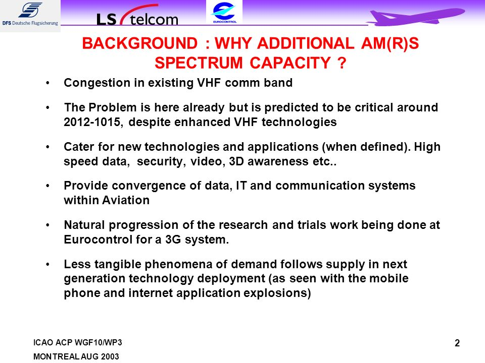ICAO ACP WGF10/WP3 MONTREAL AUG 2003 2 BACKGROUND : WHY ADDITIONAL AM(R)S SPECTRUM CAPACITY ? Congestion in existing VHF comm band The Problem is here