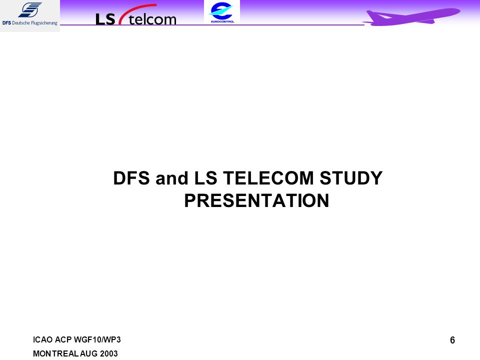 ICAO ACP WGF10/WP3 MONTREAL AUG 2003 6 DFS and LS TELECOM STUDY PRESENTATION