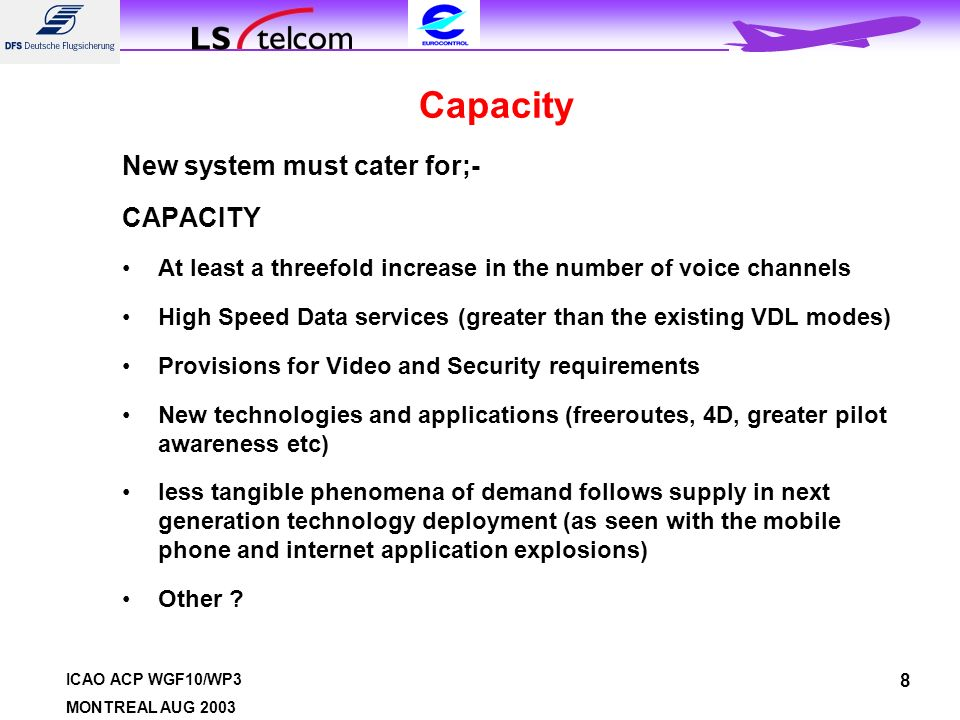 ICAO ACP WGF10/WP3 MONTREAL AUG 2003 8 Capacity New system must cater for;- CAPACITY At least a threefold increase in the number of voice channels High Speed Data services (greater than the existing VDL modes) Provisions for Video and Security requirements New technologies and applications (freeroutes, 4D, greater pilot awareness etc) less tangible phenomena of demand follows supply in next generation technology deployment (as seen with the mobile phone and internet application explosions) Other