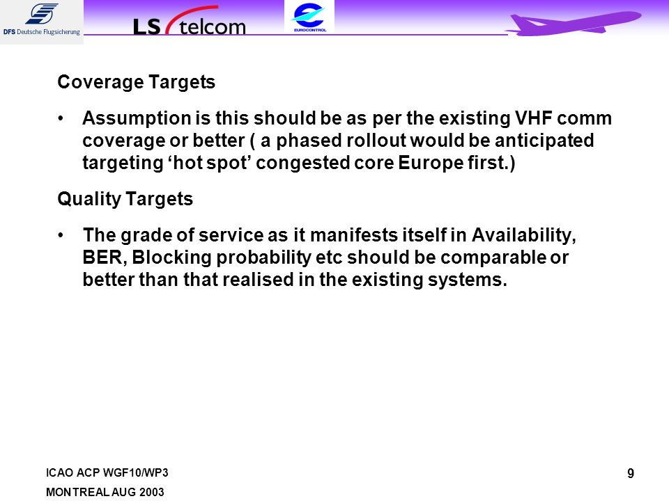 ICAO ACP WGF10/WP3 MONTREAL AUG 2003 9 Coverage Targets Assumption is this should be as per the existing VHF comm coverage or better ( a phased rollout would be anticipated targeting hot spot congested core Europe first.) Quality Targets The grade of service as it manifests itself in Availability, BER, Blocking probability etc should be comparable or better than that realised in the existing systems.