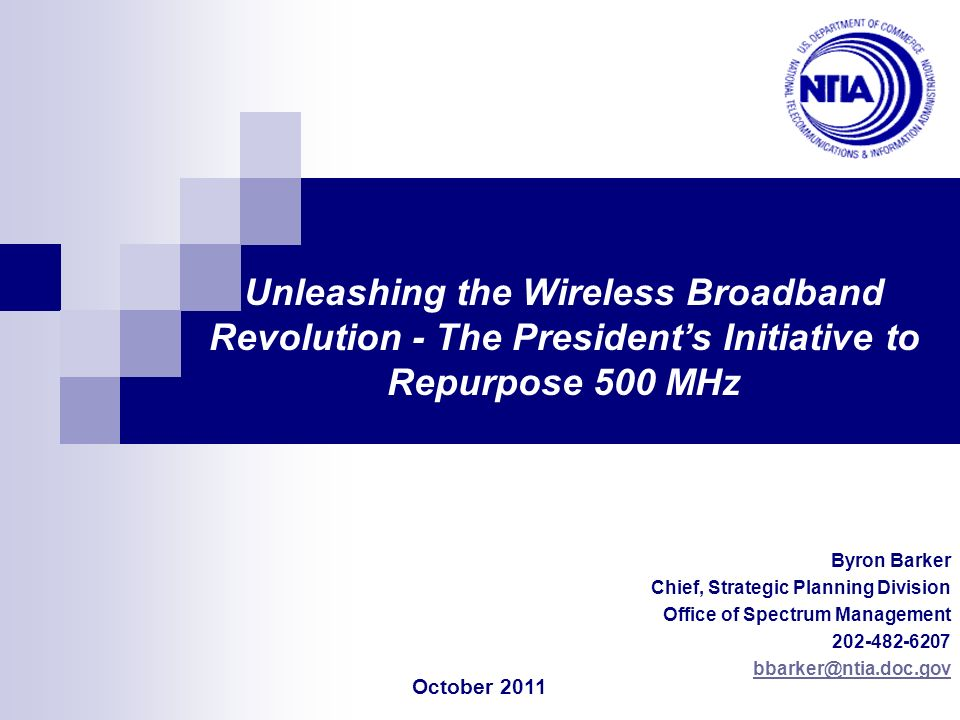 Byron Barker Chief, Strategic Planning Division Office of Spectrum Management 202-482-6207 bbarker@ntia.doc.gov Unleashing the Wireless Broadband Revo