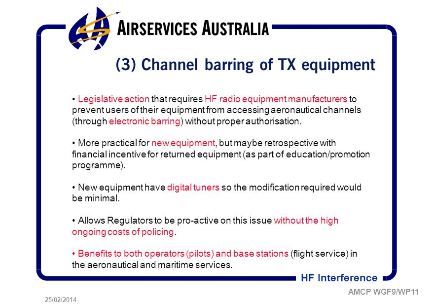 25/02/2014 AMCP WGF9/WP11 HF Interference (3) Channel barring of TX equipment Legislative action that requires HF radio equipment manufacturers to prevent users of their equipment from accessing aeronautical channels (through electronic barring) without proper authorisation.