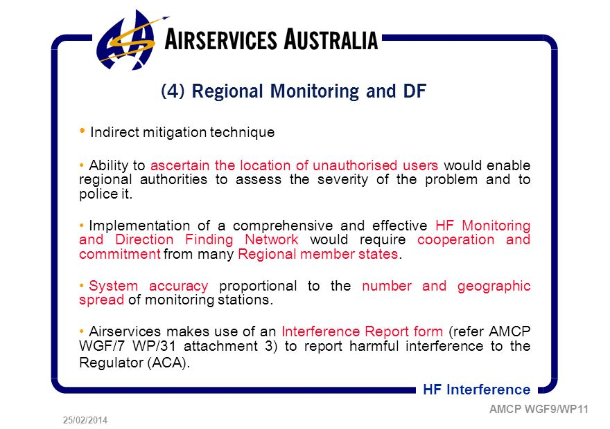 25/02/2014 AMCP WGF9/WP11 HF Interference (4) Regional Monitoring and DF Indirect mitigation technique Ability to ascertain the location of unauthorised users would enable regional authorities to assess the severity of the problem and to police it.