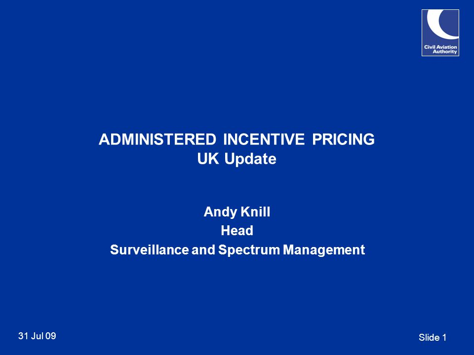 Slide 1 31 Jul 09 ADMINISTERED INCENTIVE PRICING UK Update Andy Knill Head Surveillance and Spectrum Management