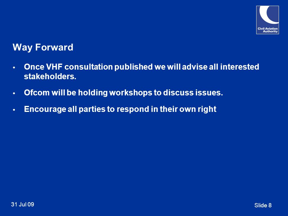 Slide 8 31 Jul 09 Way Forward Once VHF consultation published we will advise all interested stakeholders.