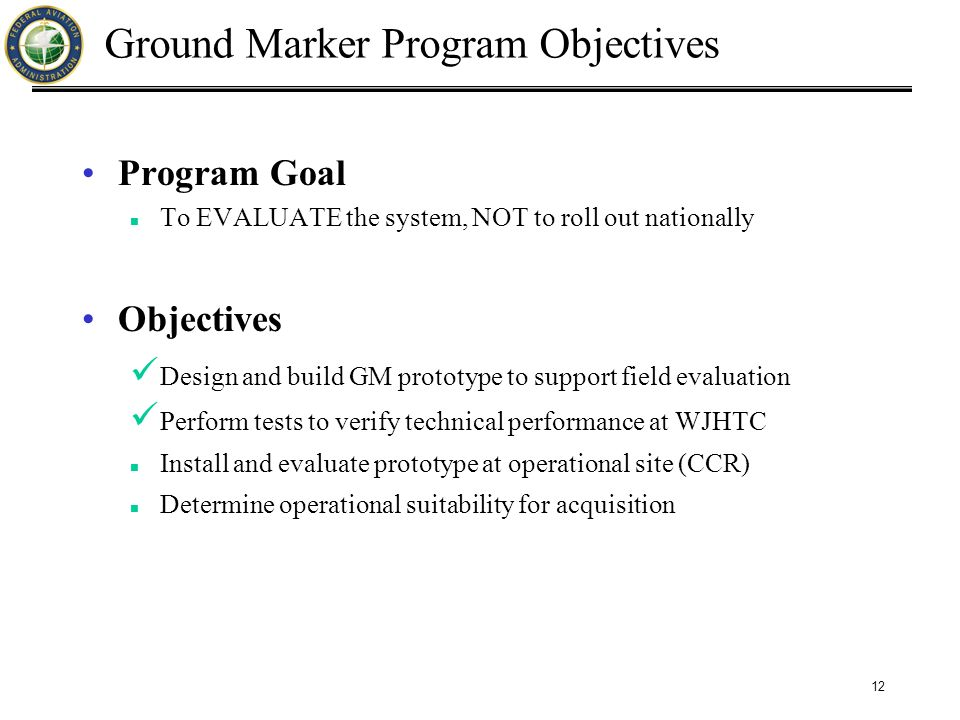 12 Ground Marker Program Objectives Program Goal To EVALUATE the system, NOT to roll out nationally Objectives Design and build GM prototype to support field evaluation Perform tests to verify technical performance at WJHTC Install and evaluate prototype at operational site (CCR) Determine operational suitability for acquisition