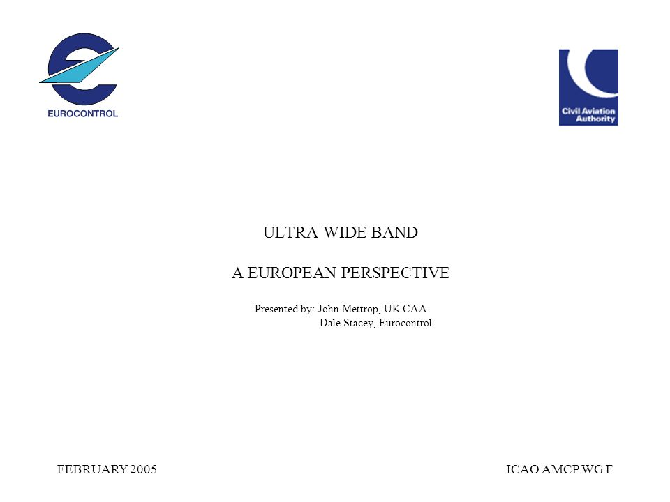 FEBRUARY 2005ICAO AMCP WG F ULTRA WIDE BAND A EUROPEAN PERSPECTIVE Presented by: John Mettrop, UK CAA Dale Stacey, Eurocontrol