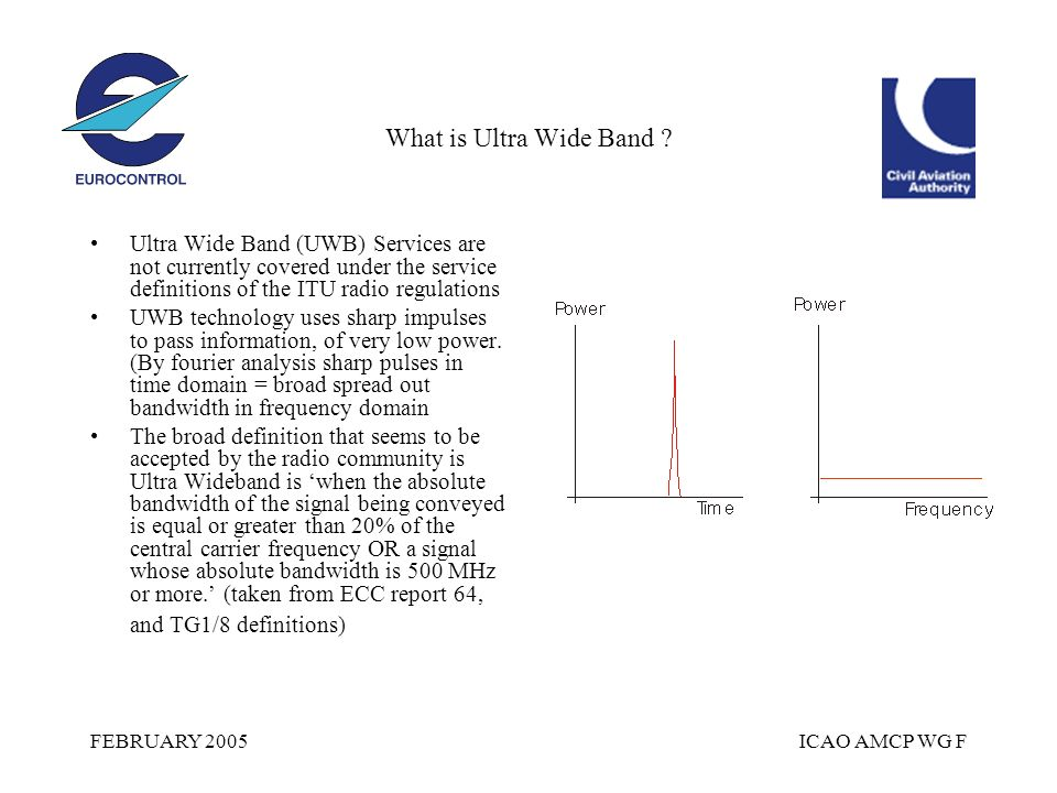FEBRUARY 2005ICAO AMCP WG F What is Ultra Wide Band ? Ultra Wide Band (UWB) Services are not currently covered under the service definitions of the IT