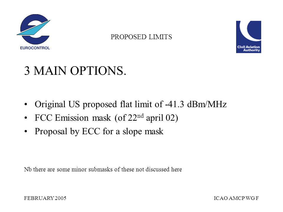 FEBRUARY 2005ICAO AMCP WG F PROPOSED LIMITS 3 MAIN OPTIONS. Original US proposed flat limit of -41.3 dBm/MHz FCC Emission mask (of 22 nd april 02) Pro