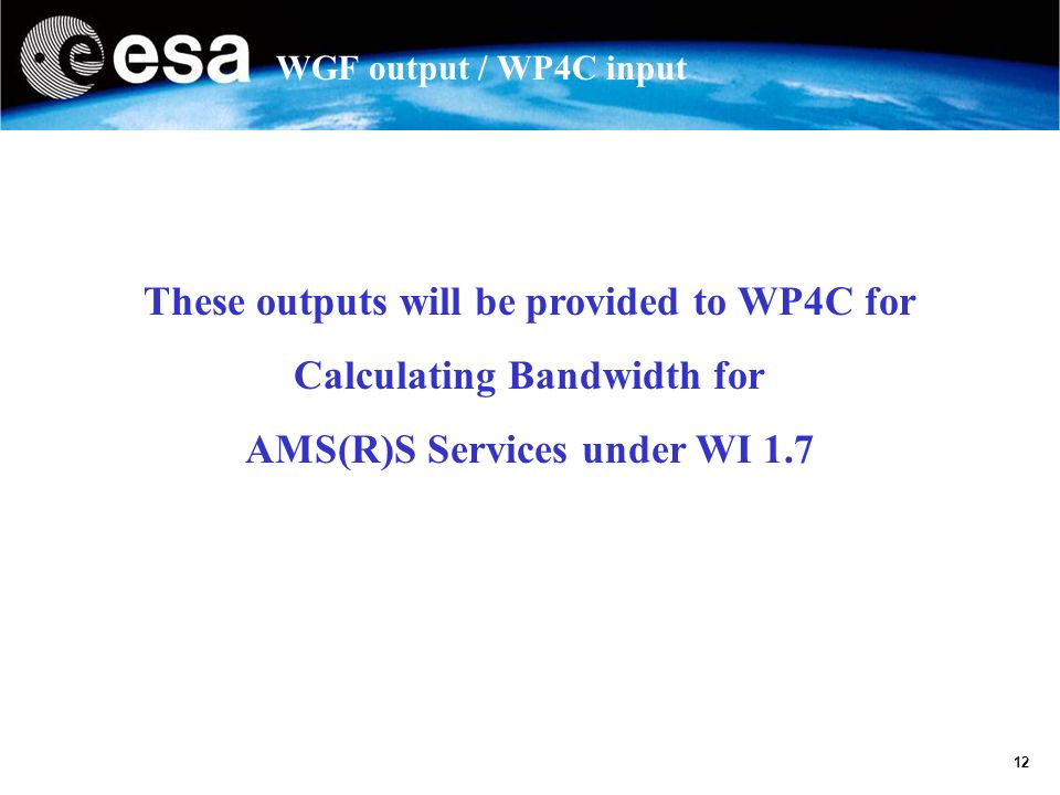 12 WGF output / WP4C input These outputs will be provided to WP4C for Calculating Bandwidth for AMS(R)S Services under WI 1.7