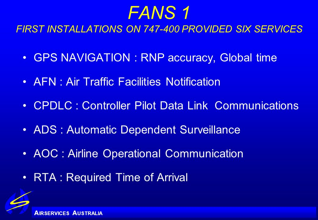A IRSERVICES A USTRALIA FANS 1 FIRST INSTALLATIONS ON 747-400 PROVIDED SIX SERVICES GPS NAVIGATION : RNP accuracy, Global time AFN : Air Traffic Facil