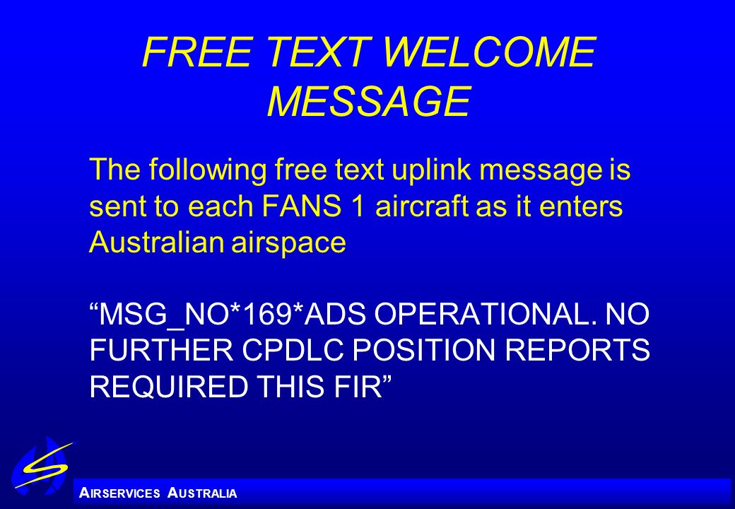 A IRSERVICES A USTRALIA FREE TEXT WELCOME MESSAGE The following free text uplink message is sent to each FANS 1 aircraft as it enters Australian airsp