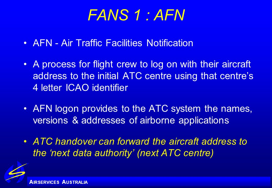 A IRSERVICES A USTRALIA FANS 1 : AFN AFN - Air Traffic Facilities Notification A process for flight crew to log on with their aircraft address to the