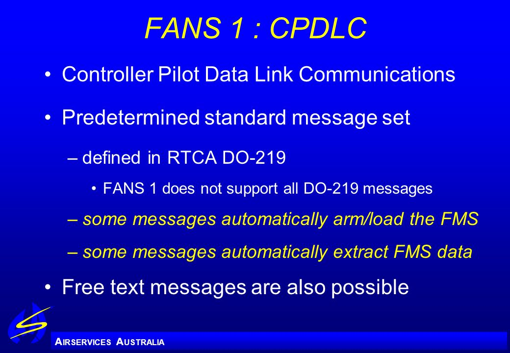 A IRSERVICES A USTRALIA FANS 1 : CPDLC Controller Pilot Data Link Communications Predetermined standard message set –defined in RTCA DO-219 FANS 1 doe