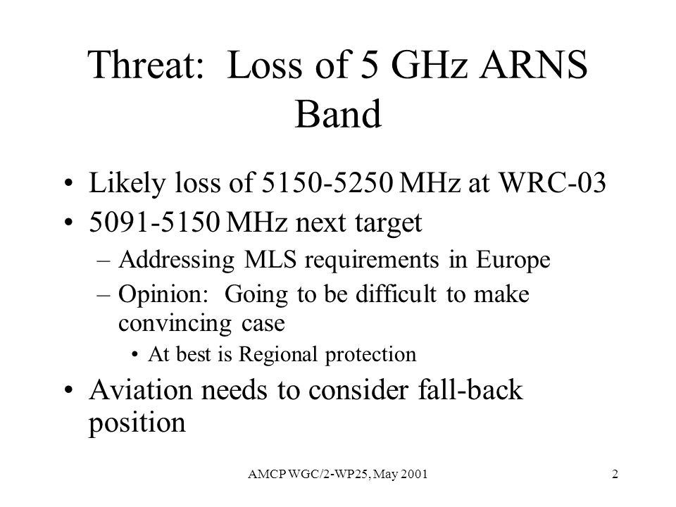 AMCP WGC/2-WP25, May 20012 Threat: Loss of 5 GHz ARNS Band Likely loss of 5150-5250 MHz at WRC-03 5091-5150 MHz next target –Addressing MLS requiremen