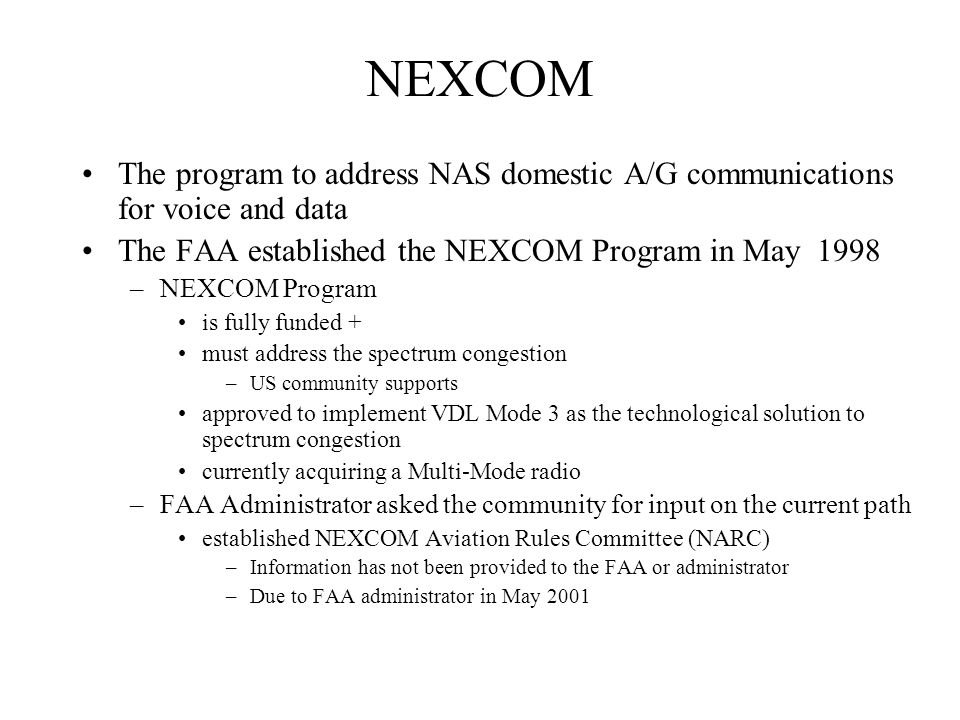 NEXCOM The program to address NAS domestic A/G communications for voice and data The FAA established the NEXCOM Program in May 1998 –NEXCOM Program is fully funded + must address the spectrum congestion –US community supports approved to implement VDL Mode 3 as the technological solution to spectrum congestion currently acquiring a Multi-Mode radio –FAA Administrator asked the community for input on the current path established NEXCOM Aviation Rules Committee (NARC) –Information has not been provided to the FAA or administrator –Due to FAA administrator in May 2001