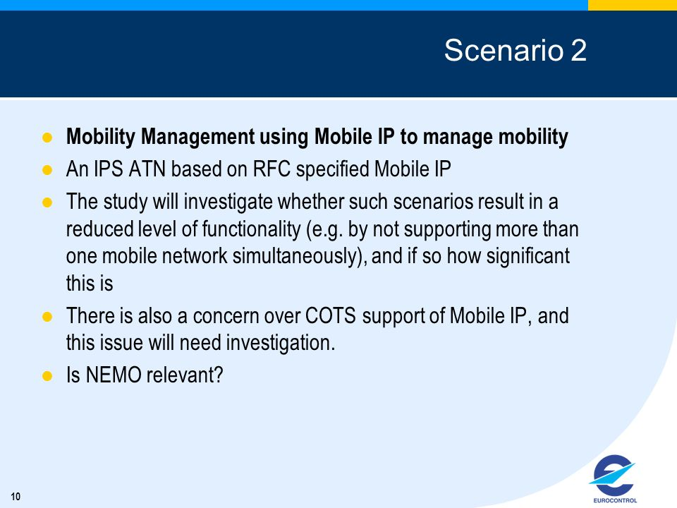 10 Scenario 2 Mobility Management using Mobile IP to manage mobility An IPS ATN based on RFC specified Mobile IP The study will investigate whether such scenarios result in a reduced level of functionality (e.g.