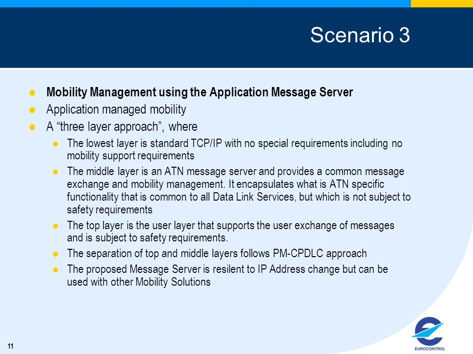 11 Scenario 3 Mobility Management using the Application Message Server Application managed mobility A three layer approach, where The lowest layer is standard TCP/IP with no special requirements including no mobility support requirements The middle layer is an ATN message server and provides a common message exchange and mobility management.