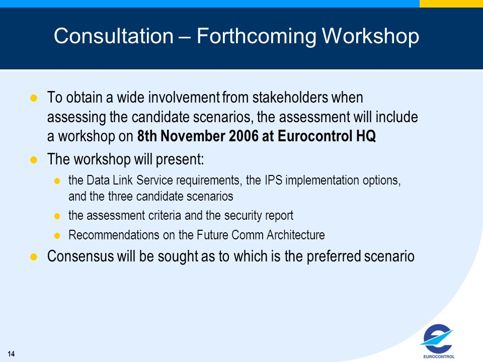 14 Consultation – Forthcoming Workshop To obtain a wide involvement from stakeholders when assessing the candidate scenarios, the assessment will include a workshop on 8th November 2006 at Eurocontrol HQ The workshop will present: the Data Link Service requirements, the IPS implementation options, and the three candidate scenarios the assessment criteria and the security report Recommendations on the Future Comm Architecture Consensus will be sought as to which is the preferred scenario