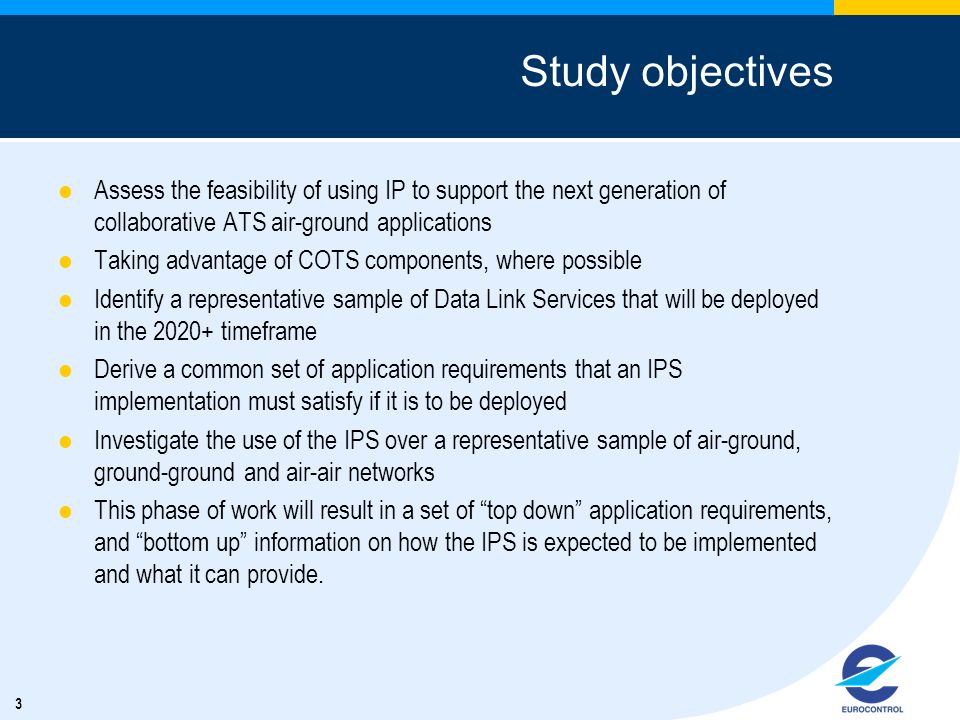 3 Study objectives Assess the feasibility of using IP to support the next generation of collaborative ATS air-ground applications Taking advantage of COTS components, where possible Identify a representative sample of Data Link Services that will be deployed in the 2020+ timeframe Derive a common set of application requirements that an IPS implementation must satisfy if it is to be deployed Investigate the use of the IPS over a representative sample of air-ground, ground-ground and air-air networks This phase of work will result in a set of top down application requirements, and bottom up information on how the IPS is expected to be implemented and what it can provide.