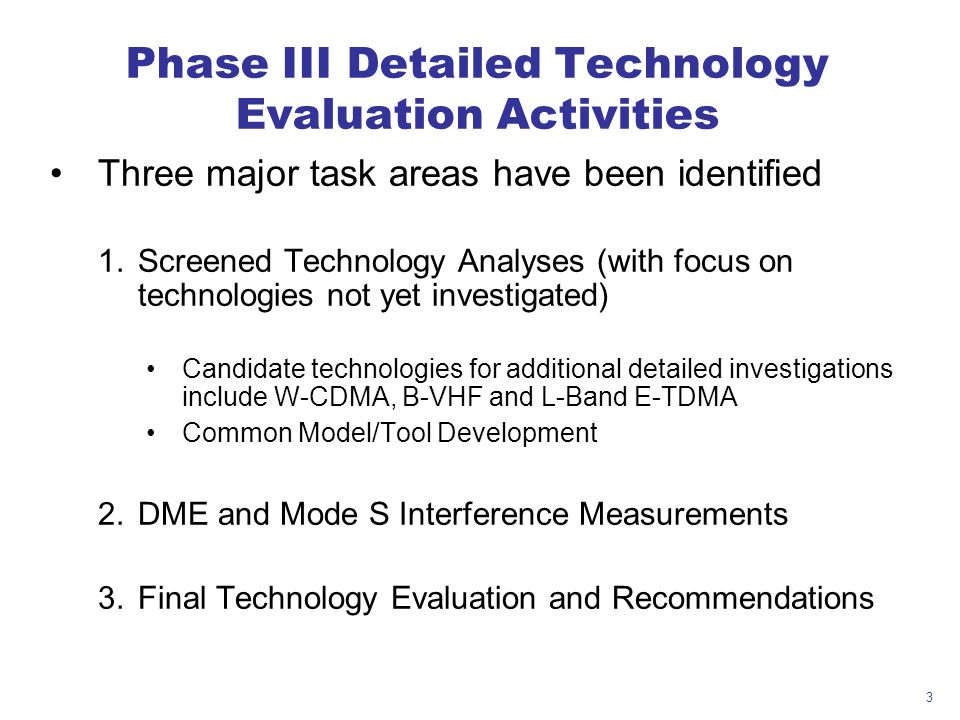 3 Phase III Detailed Technology Evaluation Activities Three major task areas have been identified 1.Screened Technology Analyses (with focus on technologies not yet investigated) Candidate technologies for additional detailed investigations include W-CDMA, B-VHF and L-Band E-TDMA Common Model/Tool Development 2.DME and Mode S Interference Measurements 3.Final Technology Evaluation and Recommendations