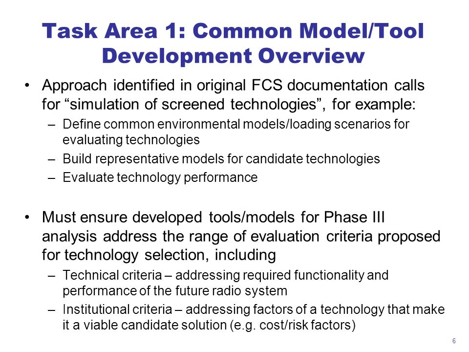 6 Task Area 1: Common Model/Tool Development Overview Approach identified in original FCS documentation calls for simulation of screened technologies, for example: –Define common environmental models/loading scenarios for evaluating technologies –Build representative models for candidate technologies –Evaluate technology performance Must ensure developed tools/models for Phase III analysis address the range of evaluation criteria proposed for technology selection, including –Technical criteria – addressing required functionality and performance of the future radio system –Institutional criteria – addressing factors of a technology that make it a viable candidate solution (e.g.