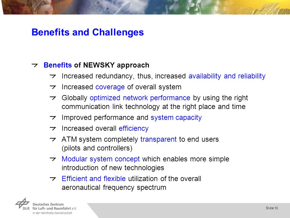 Slide 10 Benefits and Challenges Benefits of NEWSKY approach Increased redundancy, thus, increased availability and reliability Increased coverage of overall system Globally optimized network performance by using the right communication link technology at the right place and time Improved performance and system capacity Increased overall efficiency ATM system completely transparent to end users (pilots and controllers) Modular system concept which enables more simple introduction of new technologies Efficient and flexible utilization of the overall aeronautical frequency spectrum