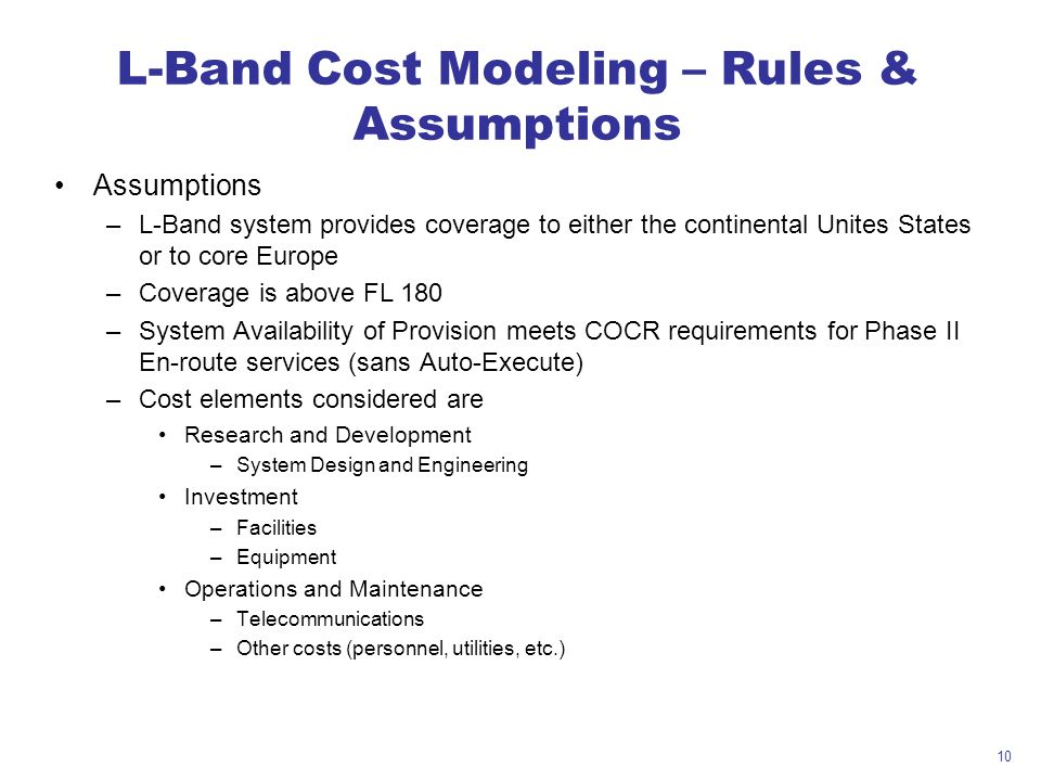 10 L-Band Cost Modeling – Rules & Assumptions Assumptions –L-Band system provides coverage to either the continental Unites States or to core Europe –Coverage is above FL 180 –System Availability of Provision meets COCR requirements for Phase II En-route services (sans Auto-Execute) –Cost elements considered are Research and Development –System Design and Engineering Investment –Facilities –Equipment Operations and Maintenance –Telecommunications –Other costs (personnel, utilities, etc.)