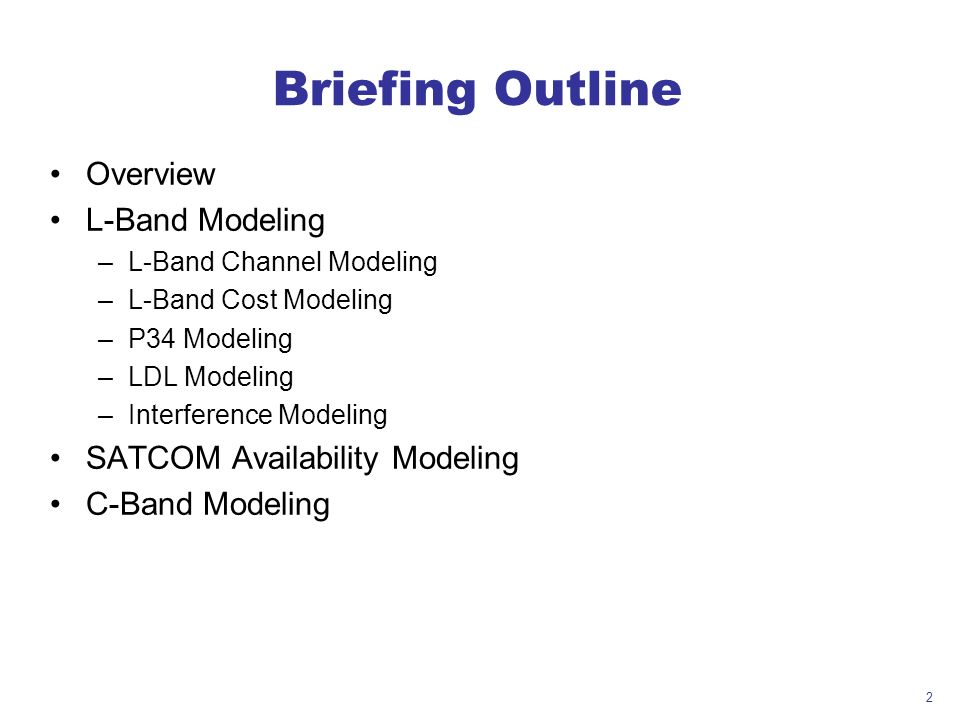 2 Briefing Outline Overview L-Band Modeling –L-Band Channel Modeling –L-Band Cost Modeling –P34 Modeling –LDL Modeling –Interference Modeling SATCOM Availability Modeling C-Band Modeling
