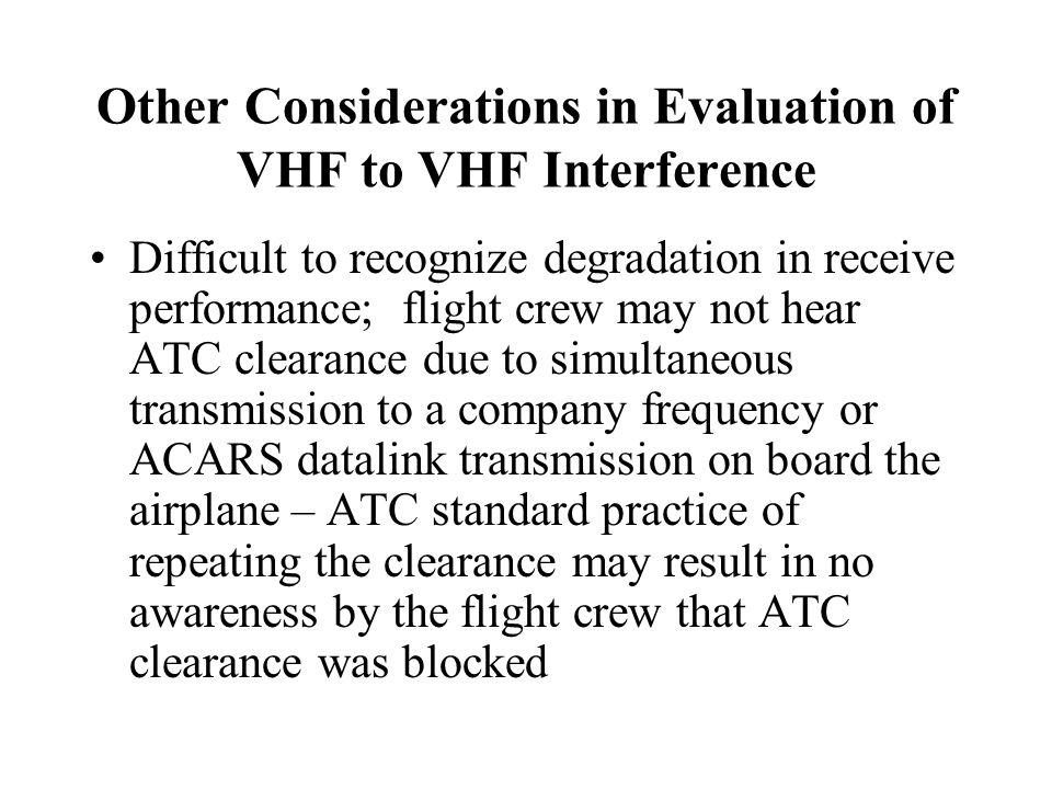 Other Considerations in Evaluation of VHF to VHF Interference Difficult to recognize degradation in receive performance; flight crew may not hear ATC
