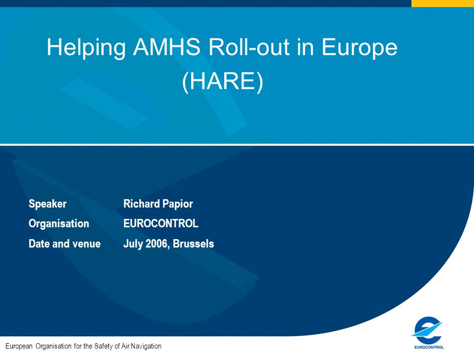 European Organisation for the Safety of Air Navigation Helping AMHS Roll-out in Europe (HARE) SpeakerRichard Papior OrganisationEUROCONTROL Date and venueJuly 2006, Brussels