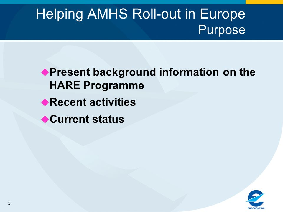 2 Helping AMHS Roll-out in Europe Purpose u Present background information on the HARE Programme u Recent activities u Current status
