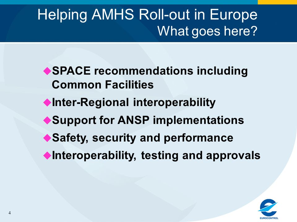 4 Helping AMHS Roll-out in Europe What goes here? u SPACE recommendations including Common Facilities u Inter-Regional interoperability u Support for
