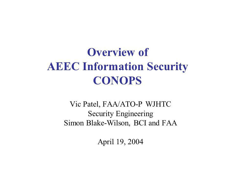 Overview of AEEC Information Security CONOPS Vic Patel, FAA/ATO-P WJHTC Security Engineering Simon Blake-Wilson, BCI and FAA April 19, 2004