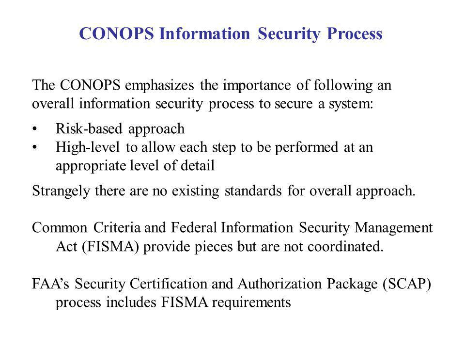 The CONOPS emphasizes the importance of following an overall information security process to secure a system: Risk-based approach High-level to allow each step to be performed at an appropriate level of detail Strangely there are no existing standards for overall approach.