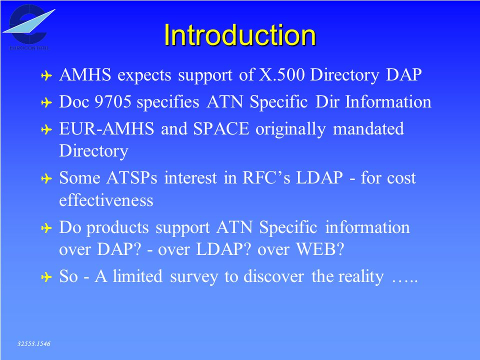 Introduction ( AMHS expects support of X.500 Directory DAP ( Doc 9705 specifies ATN Specific Dir Information ( EUR-AMHS and SPACE originally mandated Directory ( Some ATSPs interest in RFCs LDAP - for cost effectiveness ( Do products support ATN Specific information over DAP.