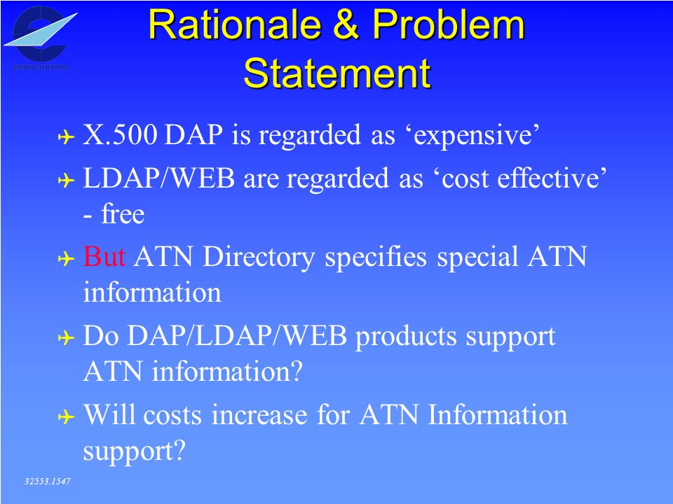 Rationale & Problem Statement ( X.500 DAP is regarded as expensive ( LDAP/WEB are regarded as cost effective - free ( But ATN Directory specifies special ATN information ( Do DAP/LDAP/WEB products support ATN information.
