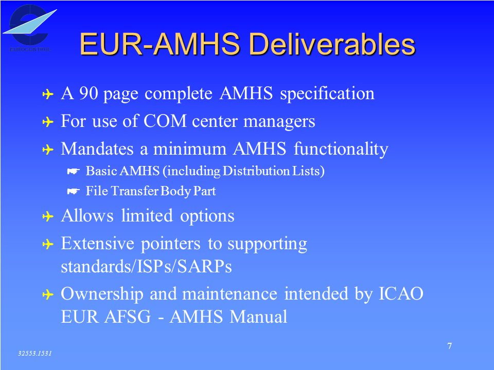 7 EUR-AMHS Deliverables 32553.1531 ( A 90 page complete AMHS specification ( For use of COM center managers ( Mandates a minimum AMHS functionality * Basic AMHS (including Distribution Lists) * File Transfer Body Part ( Allows limited options ( Extensive pointers to supporting standards/ISPs/SARPs ( Ownership and maintenance intended by ICAO EUR AFSG - AMHS Manual
