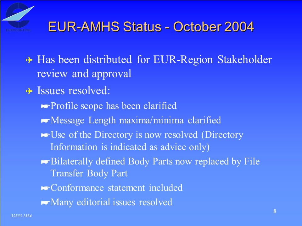8 EUR-AMHS Status - October 2004 32553.1534 ( Has been distributed for EUR-Region Stakeholder review and approval ( Issues resolved: *Profile scope ha