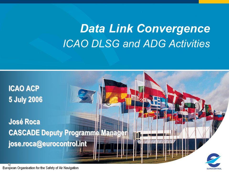Data Link Convergence ICAO DLSG and ADG Activities ICAO ACP 5 July 2006 José Roca CASCADE Deputy Programme Manager jose.roca@eurocontrol.int