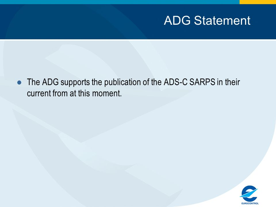 ADG Statement The ADG supports the publication of the ADS-C SARPS in their current from at this moment.