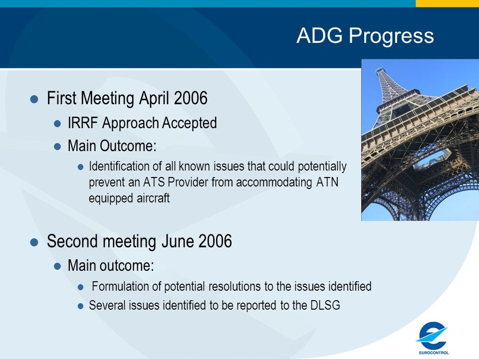 ADG Progress First Meeting April 2006 IRRF Approach Accepted Main Outcome: Identification of all known issues that could potentially prevent an ATS Provider from accommodating ATN equipped aircraft Second meeting June 2006 Main outcome: Formulation of potential resolutions to the issues identified Several issues identified to be reported to the DLSG