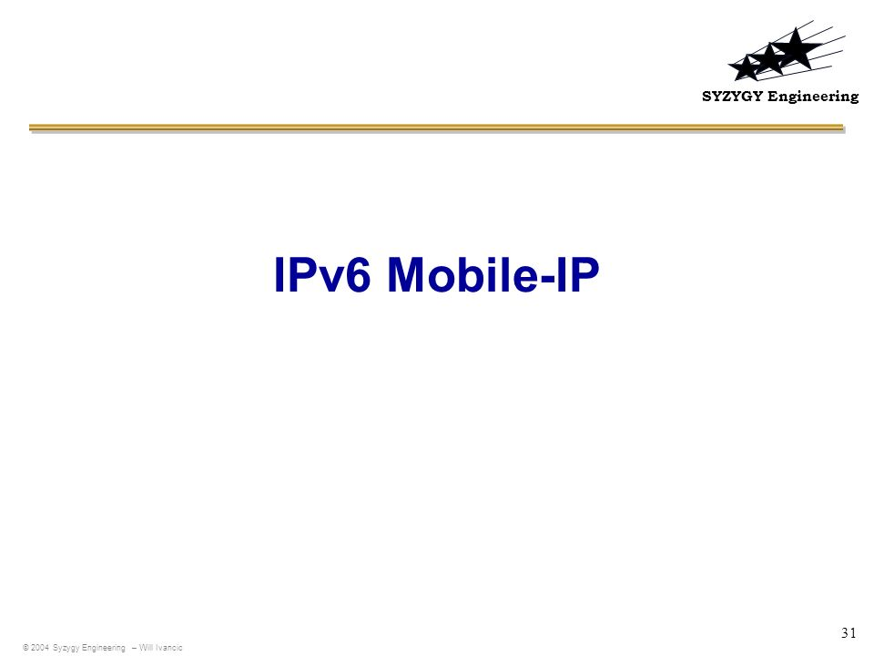SYZYGY Engineering 31 IPv6 Mobile-IP © 2004 Syzygy Engineering – Will Ivancic