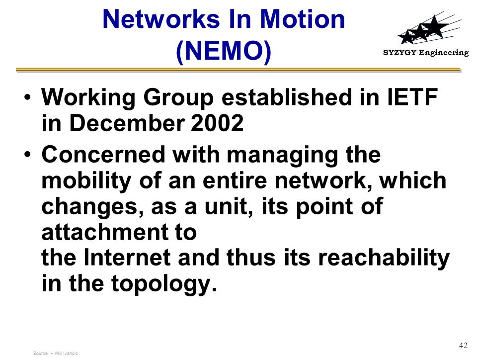 SYZYGY Engineering 42 Networks In Motion (NEMO) Working Group established in IETF in December 2002 Concerned with managing the mobility of an entire n
